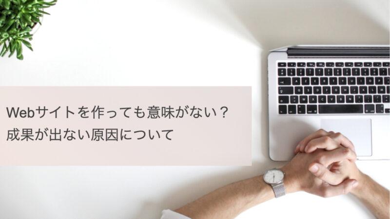 記事タイトル画像「Webサイトを作っても意味がない?成果が出ない原因について」